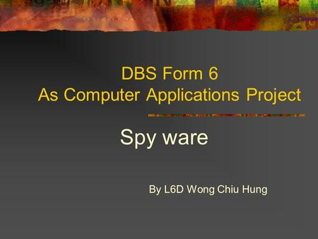 DBS Form 6 As Computer Applications Project Spy ware By L6D Wong Chiu Hung.