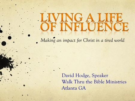 Making an impact for Christ in a tired world David Hodge, Speaker Walk Thru the Bible Ministries Atlanta GA.