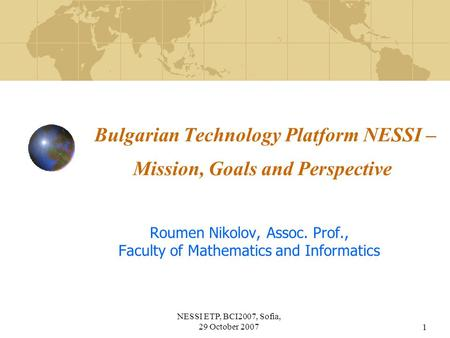 NESSI ETP, BCI2007, Sofia, 29 October 20071 Bulgarian Technology Platform NESSI – Mission, Goals and Perspective Roumen Nikolov, Assoc. Prof., Faculty.