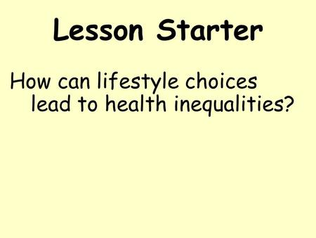 Lesson Starter How can lifestyle choices lead to health inequalities?