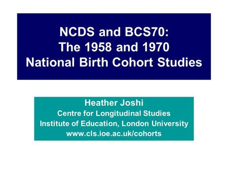 NCDS and BCS70: The 1958 and 1970 National Birth Cohort Studies Heather Joshi Centre for Longitudinal Studies Institute of Education, London University.