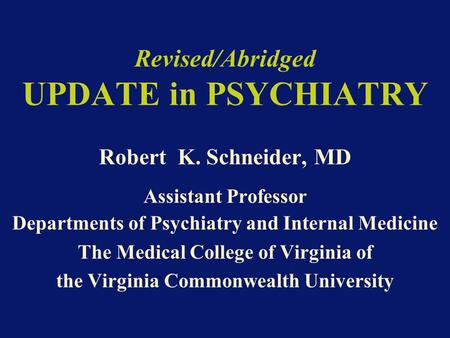 Revised/Abridged UPDATE in PSYCHIATRY Robert K. Schneider, MD Assistant Professor Departments of Psychiatry and Internal Medicine The Medical College of.