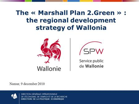 DIRECTION DE LA POLITIQUE ECONOMIQUE The « Marshall Plan 2.Green » : the regional development strategy of Wallonia Namur, 9 december 2010.