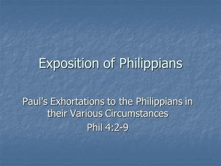 Exposition of Philippians Paul's Exhortations to the Philippians in their Various Circumstances Phil 4:2-9.