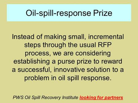 Oil-spill-response Prize Instead of making small, incremental steps through the usual RFP process, we are considering establishing a purse prize to reward.