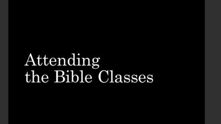 Attending the Bible Classes. The Need for Faithful Attendance The Problem of Poor Attendance Getting More Out of the Classes.