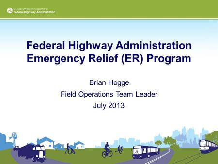 Federal Highway Administration Emergency Relief (ER) Program Brian Hogge Field Operations Team Leader July 2013.