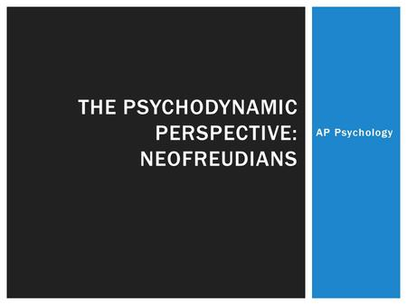 AP Psychology THE PSYCHODYNAMIC PERSPECTIVE: NEOFREUDIANS.