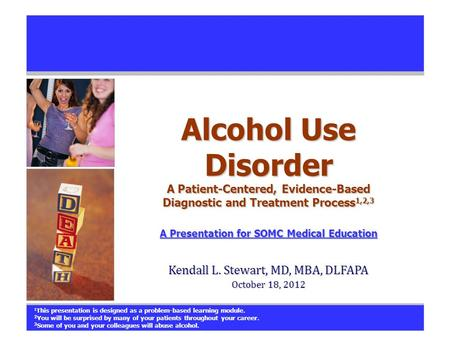 Alcohol Use Disorder A Patient-Centered, Evidence-Based Diagnostic and Treatment Process 1,2,3 A Presentation for SOMC Medical Education A Presentation.