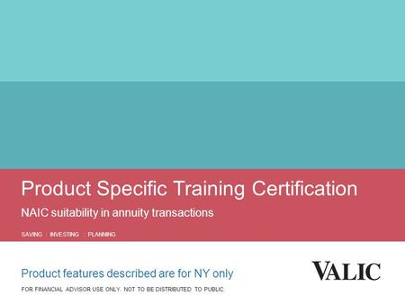 Product Specific Training Certification NAIC suitability in annuity transactions SAVING : INVESTING : PLANNING FOR FINANCIAL ADVISOR USE ONLY. NOT TO BE.
