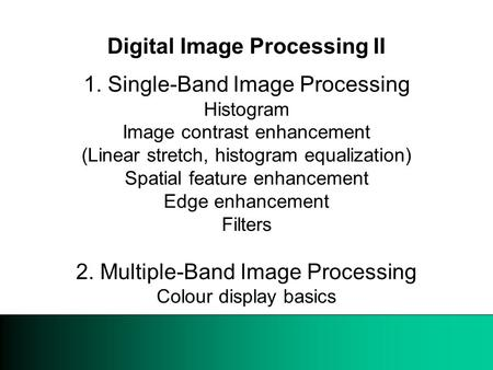 09 March 1999 Digital Image Processing II 1. Single-Band Image Processing Histogram Image contrast enhancement (Linear stretch, histogram equalization)