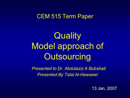 CEM 515 Term Paper Quality Model approach of Outsourcing Presented to Dr. Abdulaziz A Bubshait Presented By Talal Al-Hawsawi 13 Jan, 2007.
