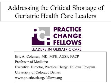 Addressing the Critical Shortage of Geriatric Health Care Leaders Eric A. Coleman, MD, MPH, AGSF, FACP Professor of Medicine Executive Director, Practice.
