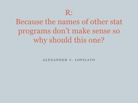 ALEXANDER C. LOPILATO R: Because the names of other stat programs don't make sense so why should this one?