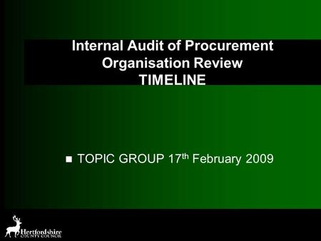 Internal Audit of Procurement Organisation Review TIMELINE TOPIC GROUP 17 th February 2009.