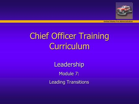 United States Fire Administration Chief Officer Training Curriculum Leadership Module 7: Leading Transitions.