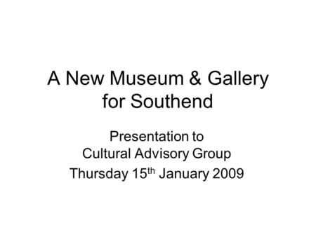 A New Museum & Gallery for Southend Presentation to Cultural Advisory Group Thursday 15 th January 2009.