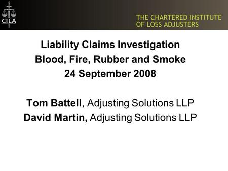 Liability Claims Investigation Blood, Fire, Rubber and Smoke 24 September 2008 Tom Battell, Adjusting Solutions LLP David Martin, Adjusting Solutions LLP.