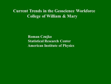 Current Trends in the Geoscience Workforce College of William & Mary Roman Czujko Statistical Research Center American Institute of Physics.