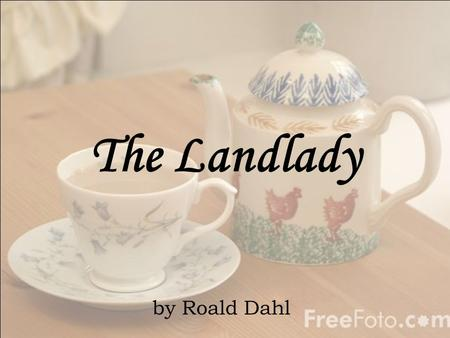 The Landlady by Roald Dahl. Meet the Author Roald Dahl Born in Wales (1916-1990) He often writes stories with dark humor. Some familiar stories: James.