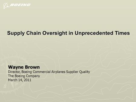 Supply Chain Oversight in Unprecedented Times Wayne Brown Director, Boeing Commercial Airplanes Supplier Quality The Boeing Company March 14, 2011.