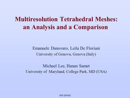 SMI 2002 Multiresolution Tetrahedral Meshes: an Analysis and a Comparison Emanuele Danovaro, Leila De Floriani University of Genova, Genova (Italy) Michael.
