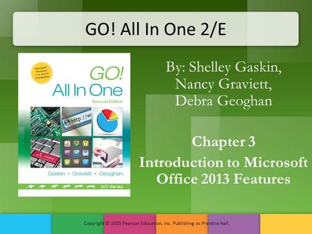 GO! All In One 2/E By: Shelley Gaskin, Nancy Graviett, Debra Geoghan Chapter 3 Introduction to Microsoft Office 2013 Features Copyright © 2015 Pearson.