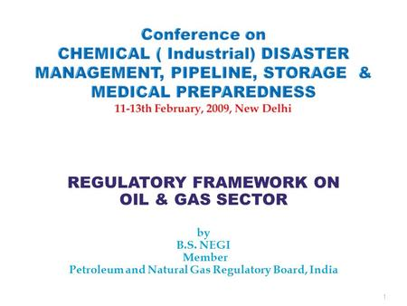 REGULATORY FRAMEWORK ON OIL & GAS SECTOR by B.S. NEGI Member Petroleum and Natural Gas Regulatory Board, India 1.