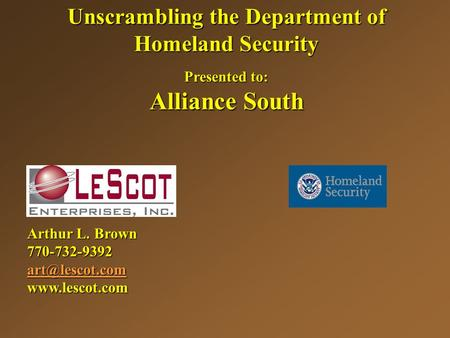 Unscrambling the Department of Homeland Security Presented to: Alliance South Arthur L. Brown 770-732-9392