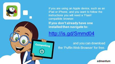 If you are using an Apple device, such as an iPad or iPhone, and you want to follow the instructions you will need a 'Flash' compatible browser. If you.