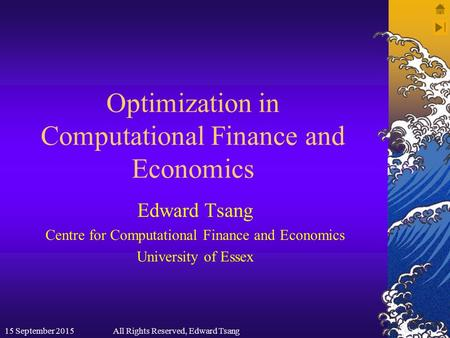 Optimization in Computational Finance and Economics Edward Tsang Centre for Computational Finance and Economics University of Essex 15 September 2015All.