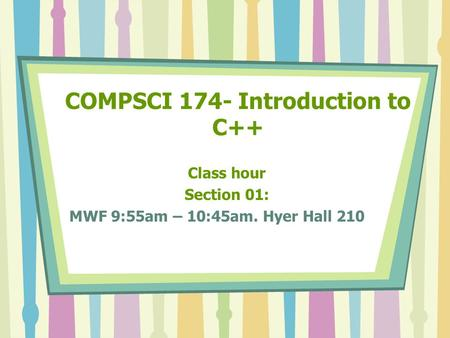 COMPSCI 174- Introduction to C++ Class hour Section 01: MWF 9:55am – 10:45am. Hyer Hall 210.