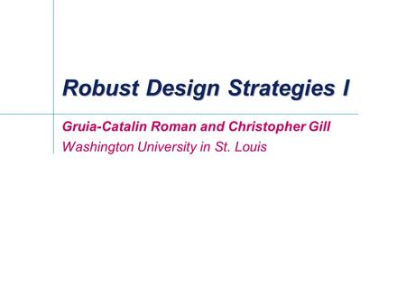 Robust Design Strategies I Gruia-Catalin Roman and Christopher Gill Washington University in St. Louis.
