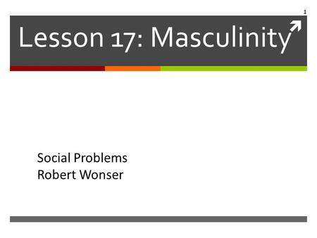  Lesson 17: Masculinity Social Problems Robert Wonser 1.