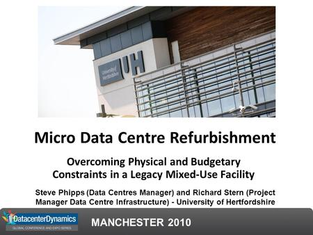 MANCHESTER 2010 Micro Data Centre Refurbishment Overcoming Physical and Budgetary Constraints in a Legacy Mixed-Use Facility Steve Phipps (Data Centres.