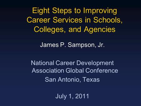 Eight Steps to Improving Career Services in Schools, Colleges, and Agencies James P. Sampson, Jr. National Career Development Association Global Conference.