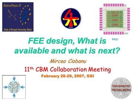 FEE design, What is available and what is next? Mircea Ciobanu 11 th CBM Collaboration Meeting February 26-29, 2007, GSI FEE1 PADI.