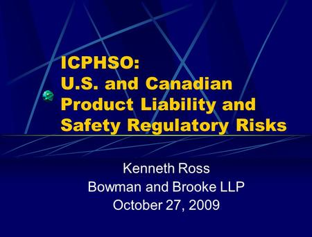 ICPHSO: U.S. and Canadian Product Liability and Safety Regulatory Risks Kenneth Ross Bowman and Brooke LLP October 27, 2009.