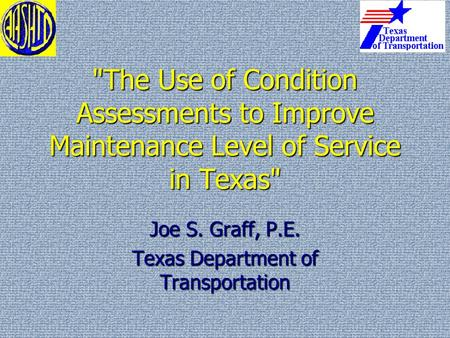 The Use of Condition Assessments to Improve Maintenance Level of Service in Texas Joe S. Graff, P.E. Texas Department of Transportation.