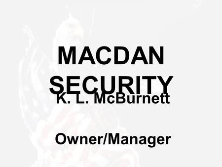 MACDAN SECURITY K. L. McBurnett Owner/Manager. MACDAN SECURITY – About Us Started the company on December 3, 2002 Over 35 years law enforcement experience,
