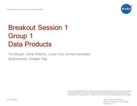 Breakout Session 1 Group 1 Data Products Tim Stough, Diane Williams, Lucian Cox, Andrea Donnellan, Scott Hensley, Swapan Nag National Aeronautics and Space.