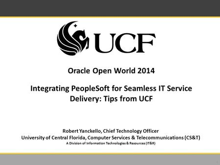 Oracle Open World 2014 Integrating PeopleSoft for Seamless IT Service Delivery: Tips from UCF 1 Robert Yanckello, Chief Technology Officer University of.