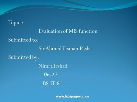 Www.bzupages.com Topic : Evaluation of MIS function Submitted to: Sir Ahmed Tisman Pasha Submitted by: Nimra Irshad 06-27 BS-IT 6 th.
