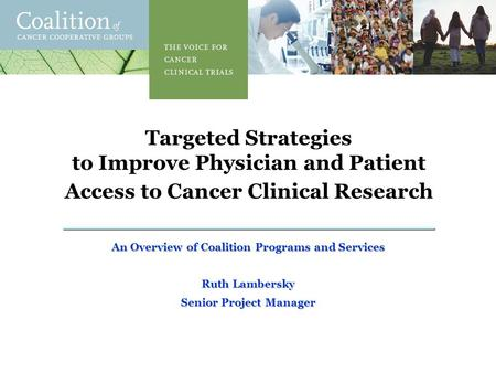 1 Targeted Strategies to Improve Physician and Patient Access to Cancer Clinical Research An Overview of Coalition Programs and Services Ruth Lambersky.