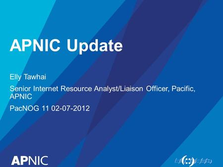 APNIC Update Elly Tawhai Senior Internet Resource Analyst/Liaison Officer, Pacific, APNIC PacNOG 11 02-07-2012.