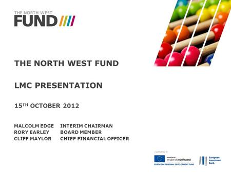 THE NORTH WEST FUND LMC PRESENTATION 15 TH OCTOBER 2012 MALCOLM EDGEINTERIM CHAIRMAN RORY EARLEYBOARD MEMBER CLIFF MAYLORCHIEF FINANCIAL OFFICER.
