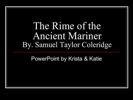 The Rime of the Ancient Mariner By. Samuel Taylor Coleridge PowerPoint by Krista & Katie.