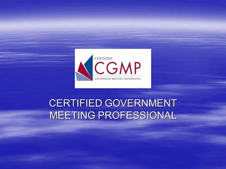 CERTIFIED GOVERNMENT MEETING PROFESSIONAL. WHY SHOULD I BECOME A CERTIFIED WHY SHOULD I BECOME A CERTIFIED MEETING PROFESSIONAL? MEETING PROFESSIONAL?
