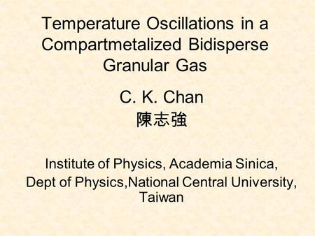 Temperature Oscillations in a Compartmetalized Bidisperse Granular Gas C. K. Chan 陳志強 Institute of Physics, Academia Sinica, Dept of Physics,National Central.