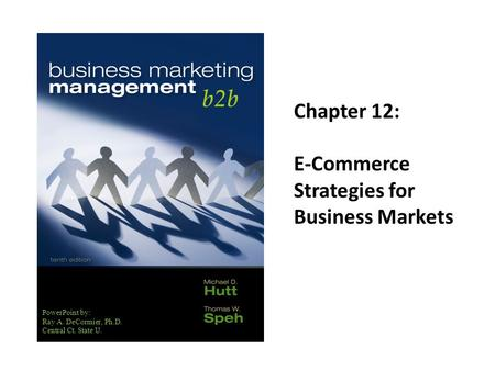PowerPoint by: Ray A. DeCormier, Ph.D. Central Ct. State U. Chapter 12: E-Commerce Strategies for Business Markets.